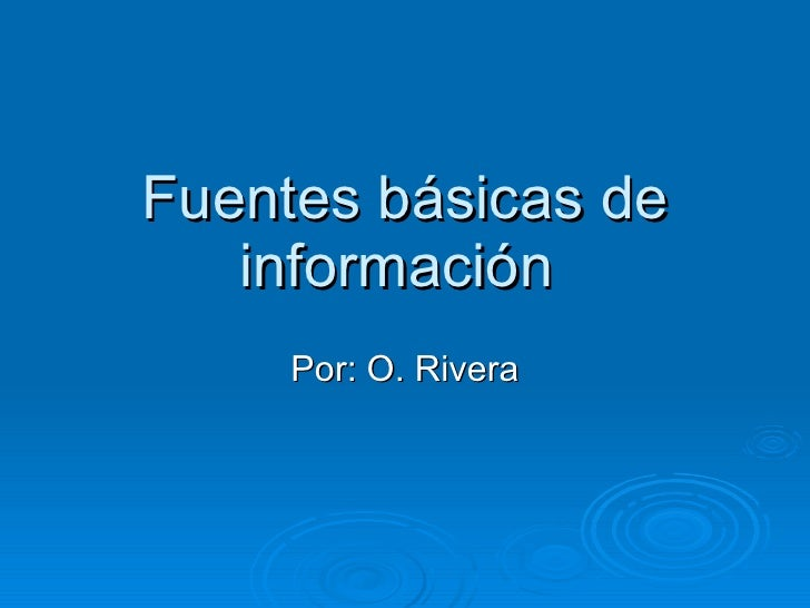 Fuentes básicas de información  Por: O. Rivera