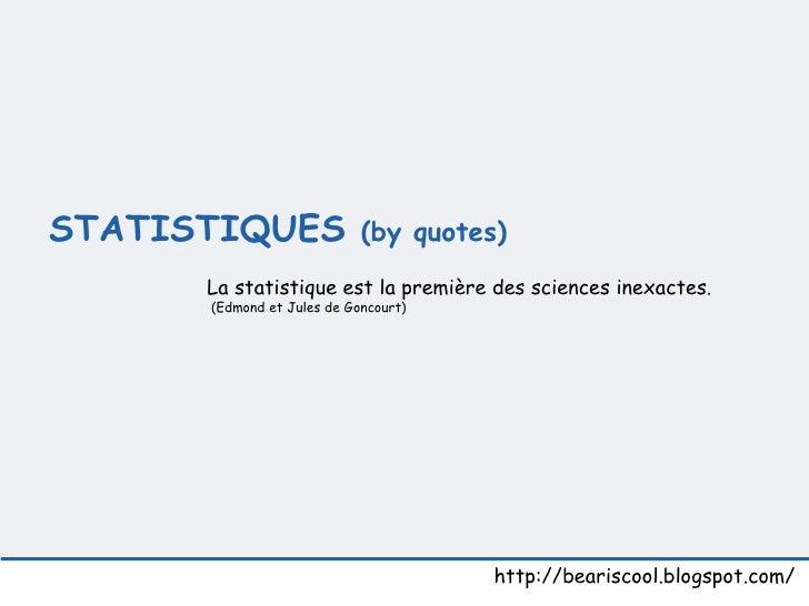 STATISTIQUES  (by quotes)  http://beariscool.blogspot.com/ La statistique est la première des sciences inexactes.  (Edmon...