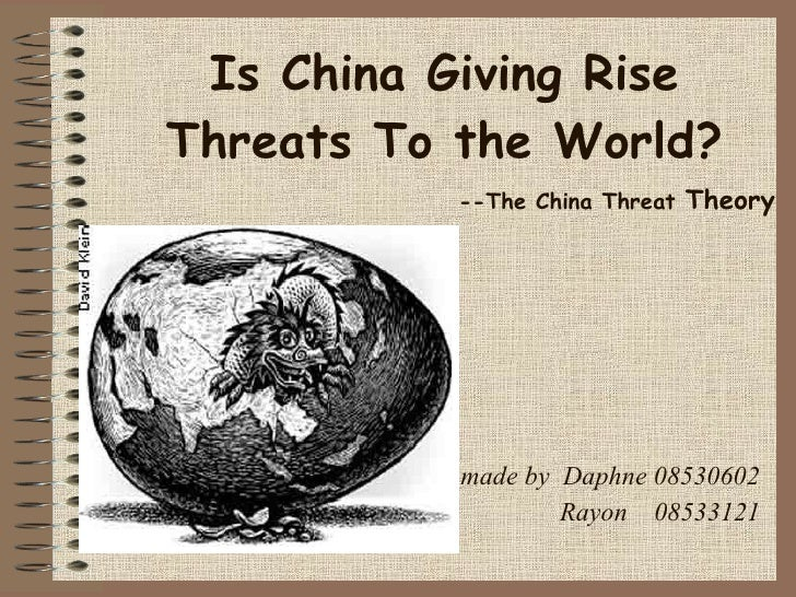 Is China Giving Rise Threats To the World?            --The China Threat Theory                made by Daphne 08530602    ...