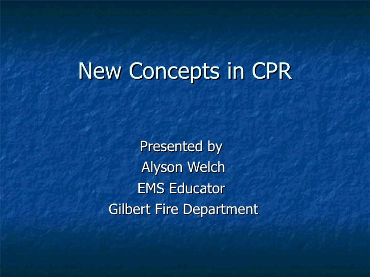 New Concepts in CPR Presented by  Alyson Welch EMS Educator  Gilbert Fire Department