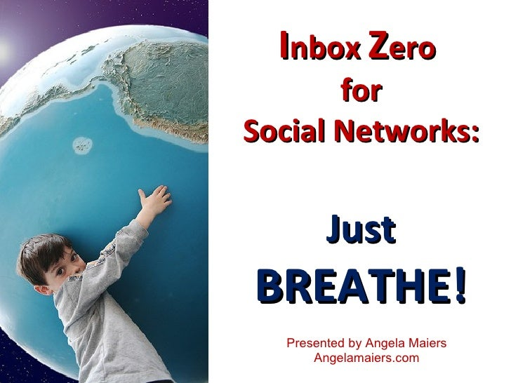 I nbox  Z ero  for Social Networks: Just BREATHE! Presented by Angela Maiers Angelamaiers.com