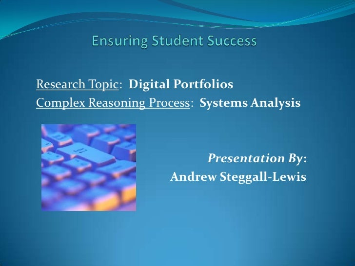 Ensuring Student Success<br />Research Topic:  Digital Portfolios<br />Complex Reasoning Process:  Systems Analysis<br />P...