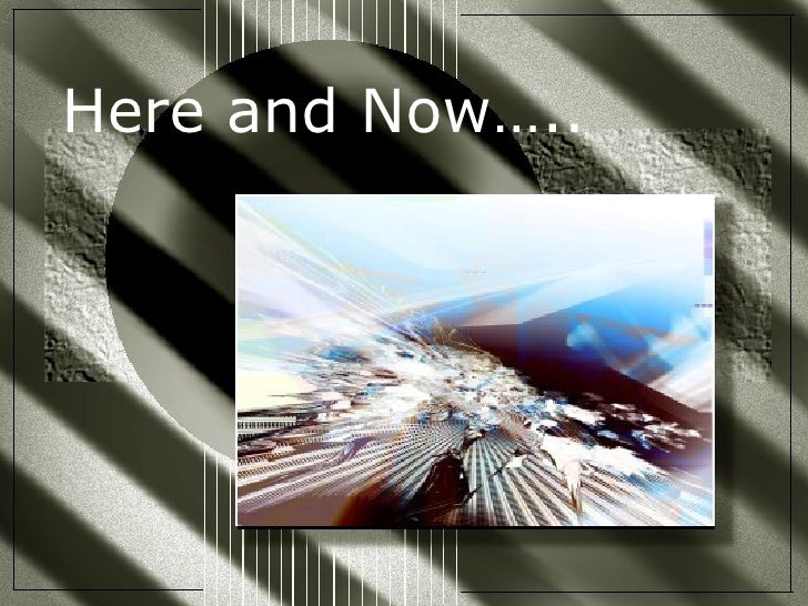 Here and Now…..