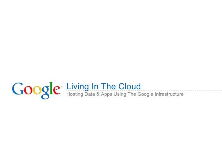 Living In The Cloud <ul><li>Hosting Data & Apps Using The Google Infrastructure </li></ul>