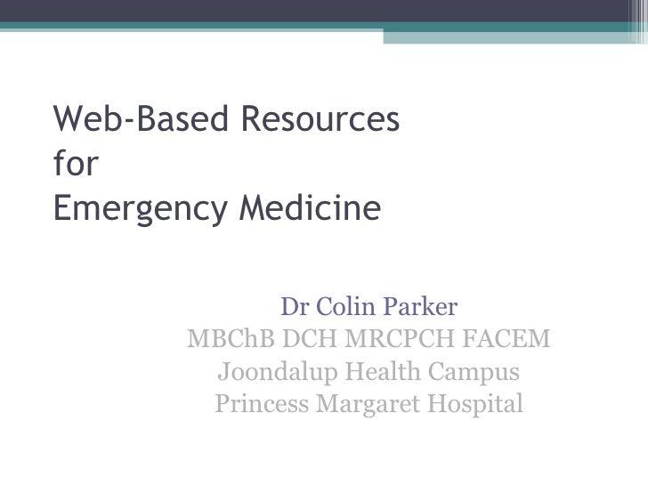Web-Based Resources for Emergency Medicine Dr Colin Parker MBChB DCH MRCPCH FACEM Joondalup Health Campus Princess Margare...