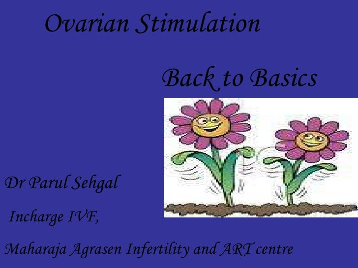 Ovarian Stimulation Back to Basics Dr Parul Sehgal Incharge IVF, Maharaja Agrasen Infertility and ART centre Maharja Agras...