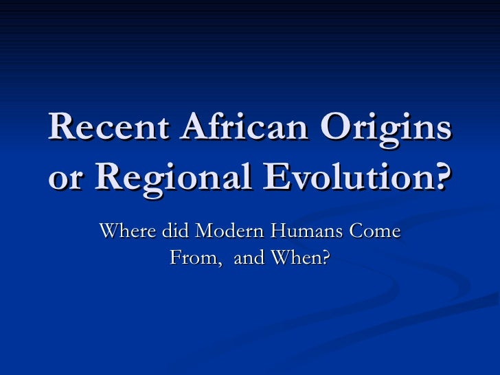 Recent African Origins or Regional Evolution? Where did Modern Humans Come From,  and When?