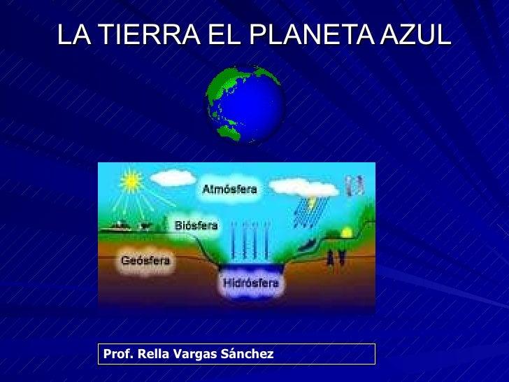 LA TIERRA EL PLANETA AZUL Prof. Rella Vargas Sánchez
