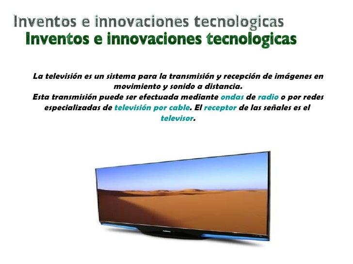 Inventos e innovaciones tecnologicas La televisión es un sistema para la transmisión y recepción de imágenes en movimiento...