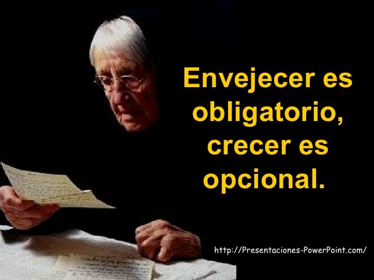 Envejecer es obligatorio, crecer es opcional.  http://Presentaciones-PowerPoint.com/