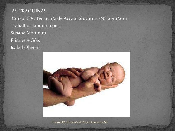 AS TRAQUINAS<br /> Curso EFA, Técnico/a de Acção Educativa -NS 2010/2011<br />Trabalho elaborado por:<br />Susana Monteir...