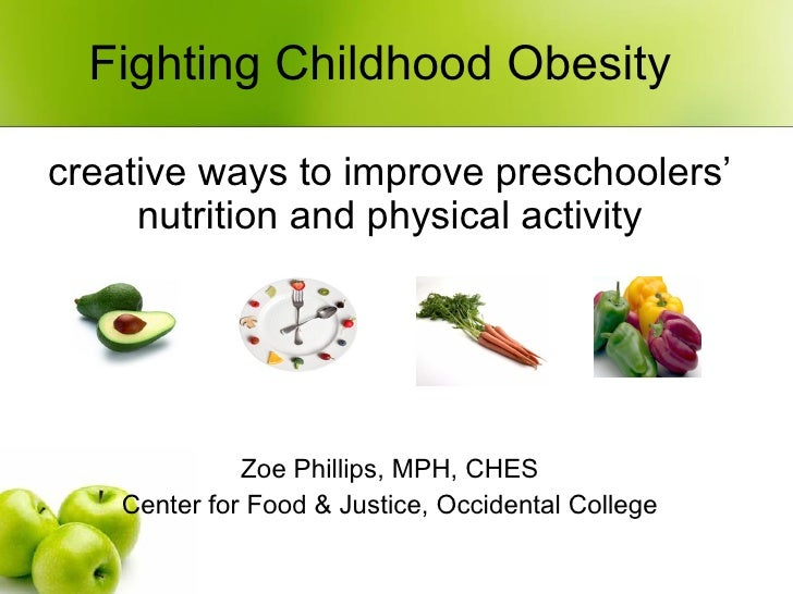 Fighting Childhood Obesity creative ways to improve preschoolers' nutrition and physical activity Zoe Phillips, MPH, CHES ...