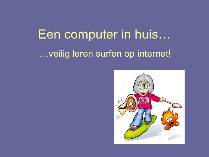 Een computer in huis… … veilig leren surfen op internet!