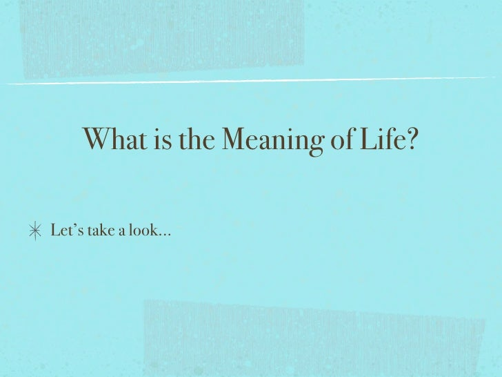 What is the Meaning of Life?  Let's take a look...