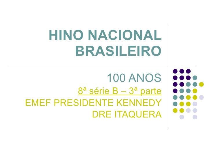 HINO NACIONAL BRASILEIRO 100 ANOS 8ª série B – 3ª parte EMEF PRESIDENTE KENNEDY DRE ITAQUERA