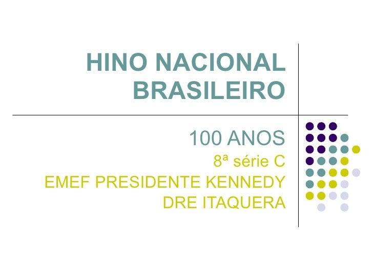 HINO NACIONAL BRASILEIRO 100 ANOS 8ª série C EMEF PRESIDENTE KENNEDY DRE ITAQUERA