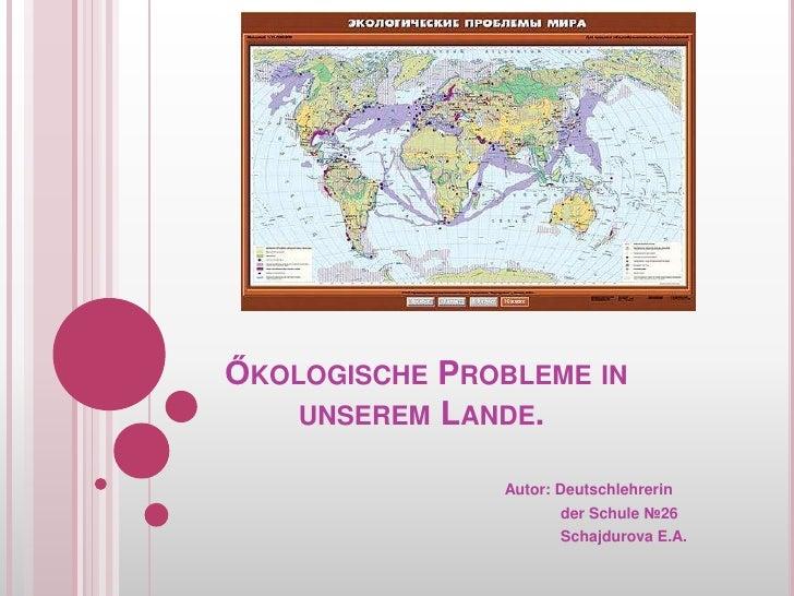 ŐkologischeProbleme inunseremLande.<br />Autor: Deutschlehrerin<br />derSchule№26<br />Schajdurova E.A.<br />