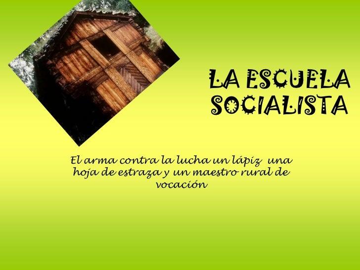 LA ESCUELA                        SOCIALISTA  El arma contra la lucha un lápiz una hoja de estraza y un maestro rural de  ...