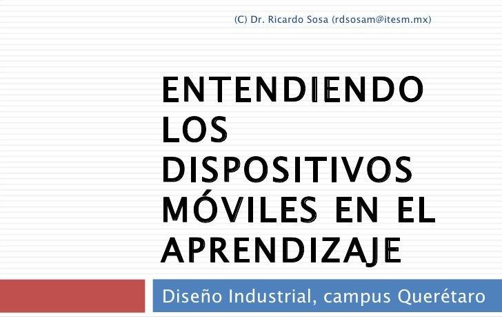 ENTENDIENDO LOS DISPOSITIVOS MÓVILES EN EL APRENDIZAJE Diseño Industrial, campus Querétaro (C) Dr. Ricardo Sosa (rdsosam@i...