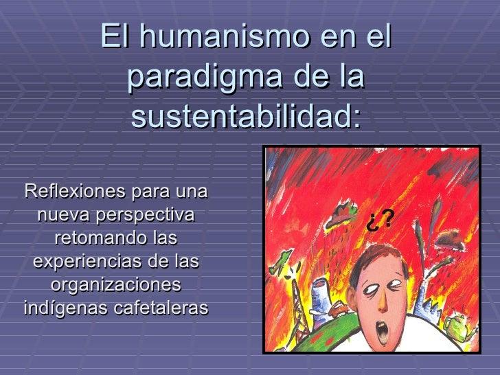 El humanismo en el paradigma de la sustentabilidad: Reflexiones para una nueva perspectiva retomando las experiencias de l...