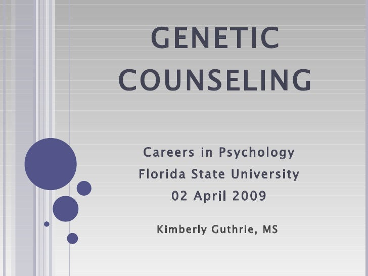GENETIC COUNSELING Careers in Psychology Florida State University 02 April 2009 Kimberly Guthrie, MS