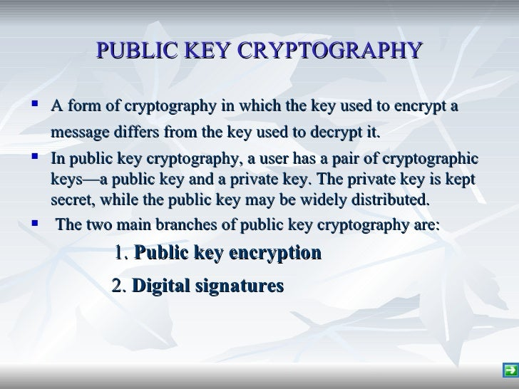 PUBLIC KEY CRYPTOGRAPHY <ul><li>A form of cryptography in which the key used to encrypt a message differs from the key use...
