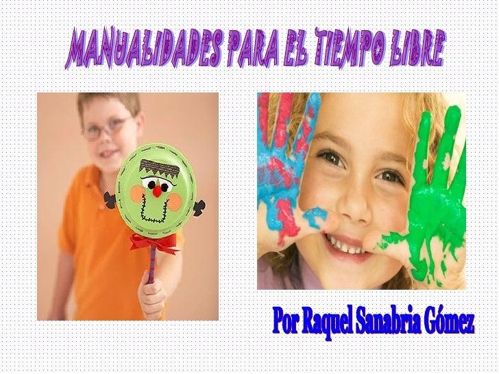 MANUALIDADES PARA EL TIEMPO LIBRE  Por Raquel Sanabria Gómez