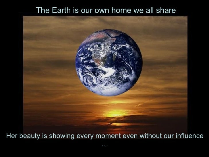 Her beauty is showing every moment even without our influence … The Earth is our own home we all share