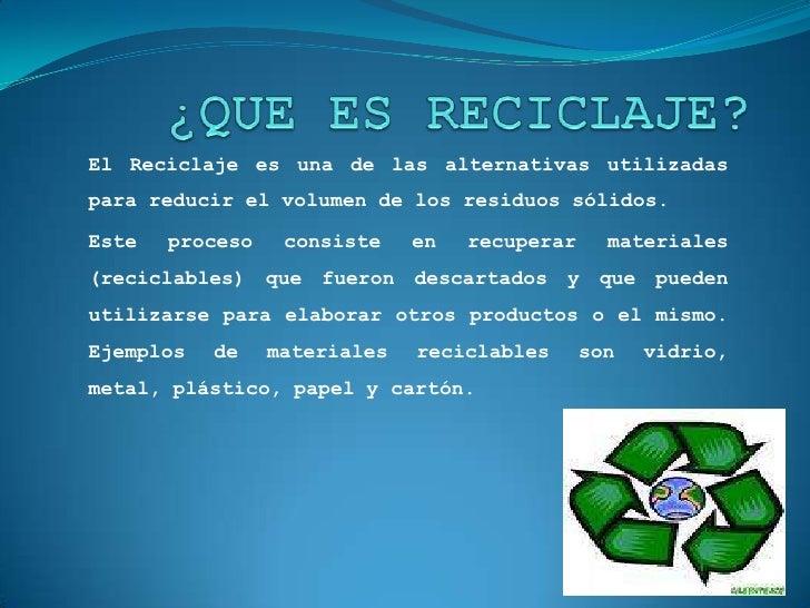 ¿QUE ES RECICLAJE?<br />El Reciclaje es una de las alternativas utilizadas para reducir el volumen de los residuos sólidos...