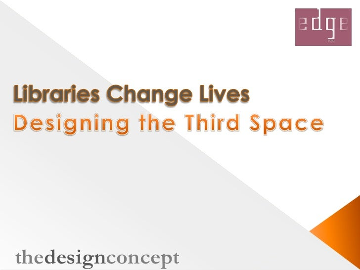 Libraries Change Lives<br /> Designing the Third Space<br />thedesignconcept<br />