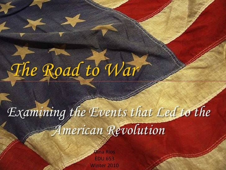 The Road to War<br />Examining the Events that Led to the American Revolution<br />Gina Rios<br />EDU 653<br />Winter 2010...