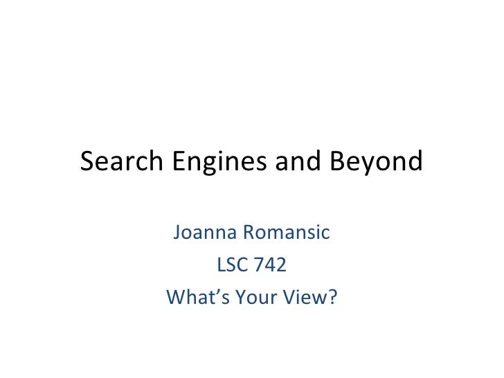 Search Engines and Beyond Joanna Romansic LSC 742 What's Your View?