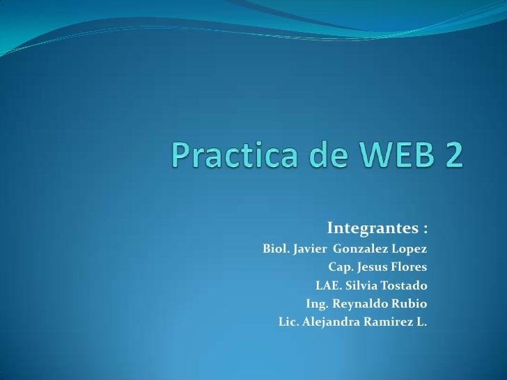 Practica de WEB 2<br />Integrantes :<br />Biol. Javier  Gonzalez Lopez<br />Cap. Jesus Flores<br />LAE. Silvia Tostado <br...