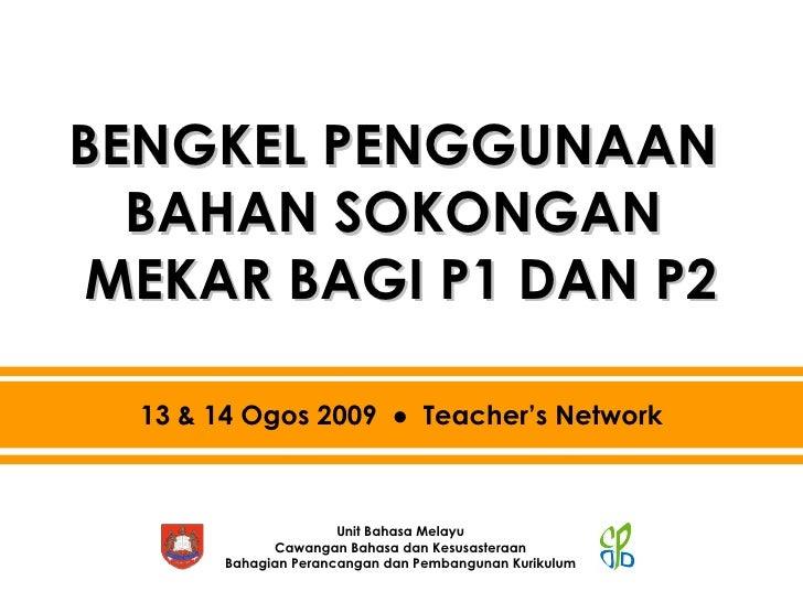 BENGKEL PENGGUNAAN  BAHAN SOKONGAN  MEKAR BAGI P1 DAN P2 13 & 14 Ogos 2009  ●  Teacher's Network