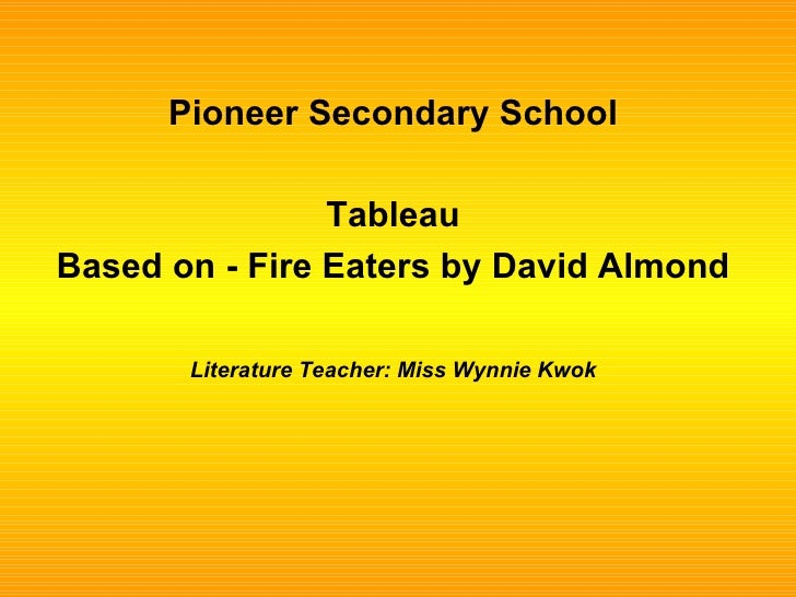 Pioneer Secondary School Tableau Based on - Fire Eaters by David Almond Literature Teacher: Miss Wynnie Kwok
