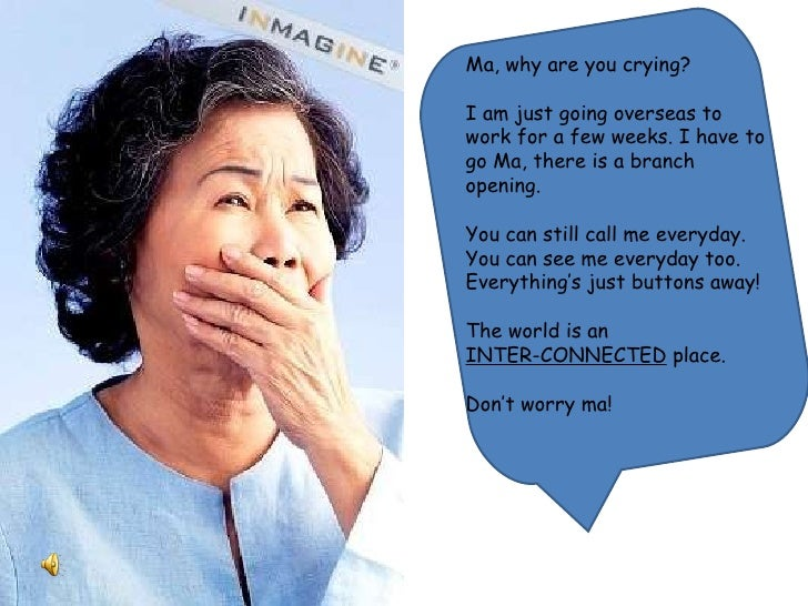 Ma, why are you crying? I am just going overseas to work for a few weeks. I have to go Ma, there is a branch opening.  You...