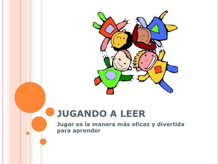 JUGANDO A LEER Jugar es la manera más eficaz y divertida para aprender
