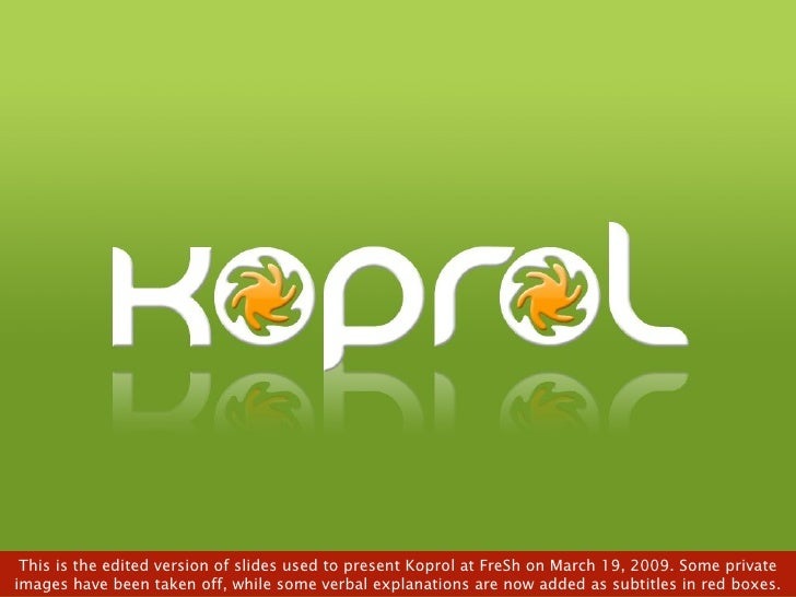 This is the edited version of slides used to present Koprol at FreSh on March 19, 2009. Some private images have been take...