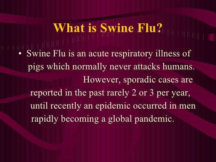 What is Swine Flu? <ul><li>Swine Flu is an acute respiratory illness of  </li></ul><ul><li>pigs which normally never attac...