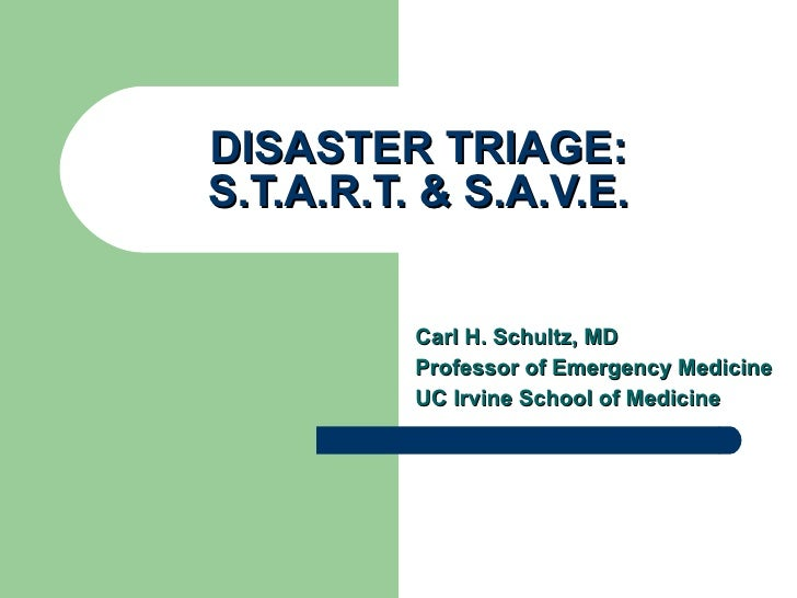 DISASTER TRIAGE: S.T.A.R.T. & S.A.V.E. Carl H. Schultz, MD Professor of Emergency Medicine UC Irvine School of Medicine