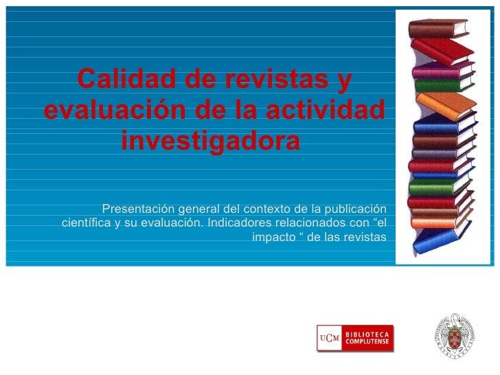 Calidad de revistas y evaluación de la actividad investigadora  Presentación general del contexto de la publicación cientí...