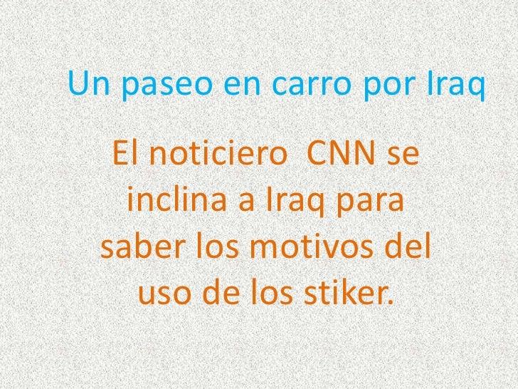 Un paseo en carro por Iraq    El noticiero CNN se     inclina a Iraq para   saber los motivos del      uso de los stiker.