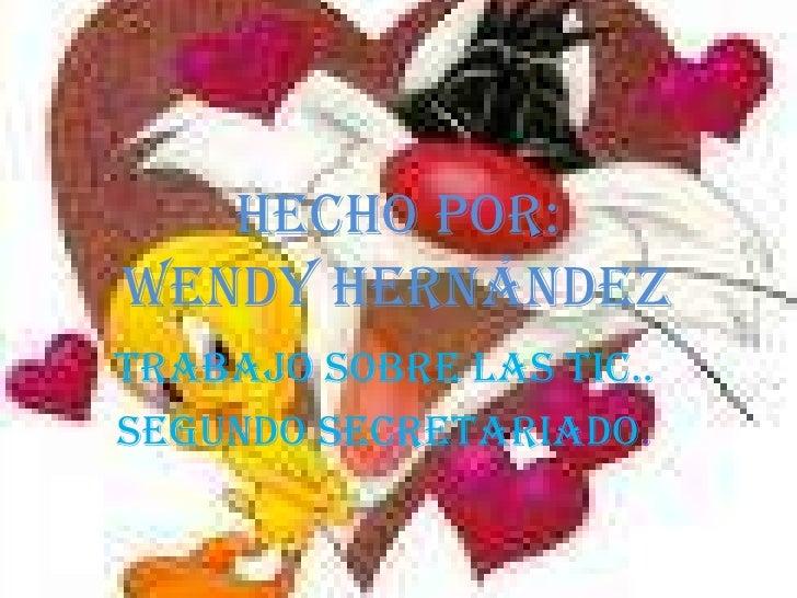 HECHO POR:Wendy Hernández<br />TRABAJO SOBRE LAS TIC..<br />SEGUNDO SECRETARIADO.<br />
