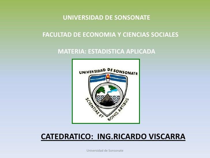 UNIVERSIDAD DE SONSONATE      FACULTAD DE ECONOMIA Y CIENCIAS SOCIALES MATERIA: ESTADISTICA APLICADA<br />CATEDRATICO:  I...
