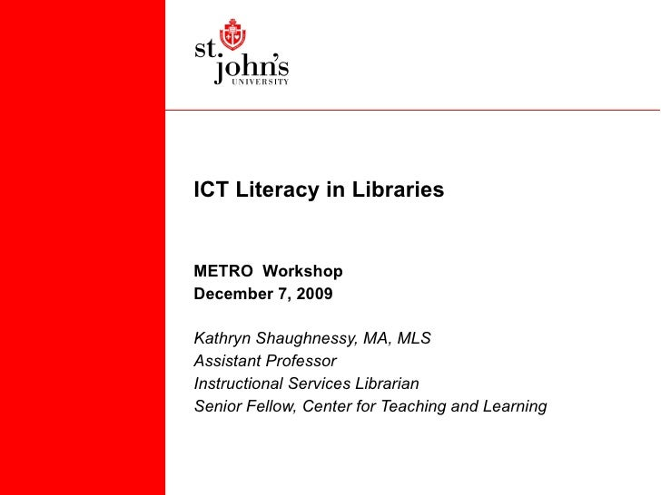 ICT Literacy in Libraries METRO  Workshop December 7, 2009 Kathryn Shaughnessy, MA, MLS Assistant Professor Instructional ...