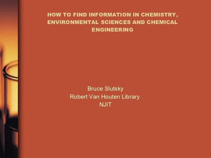 HOW TO FIND INFORMATION IN CHEMISTRY, ENVIRONMENTAL SCIENCES AND CHEMICAL ENGINEERING Bruce Slutsky Robert Van Houten Libr...