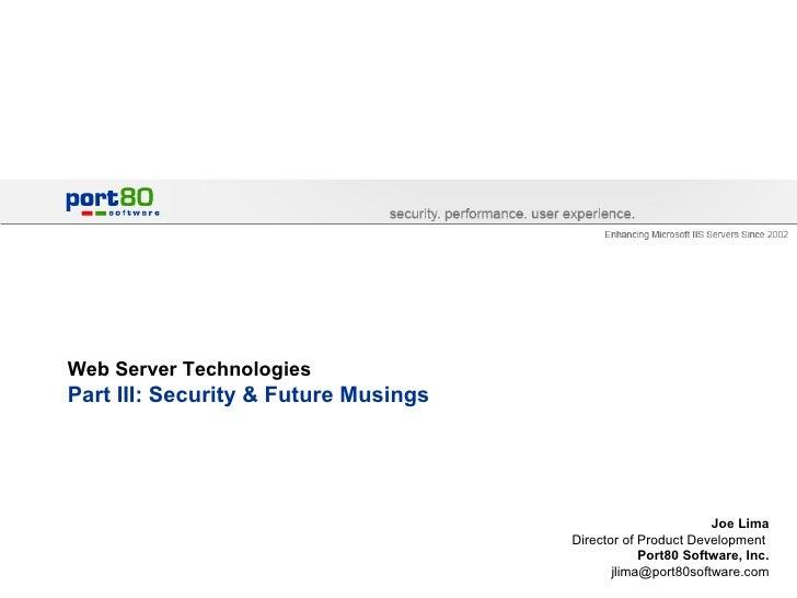 Web Server Technologies Part III: Security & Future Musings  Joe Lima Director of Product Development  Port80 Software, In...