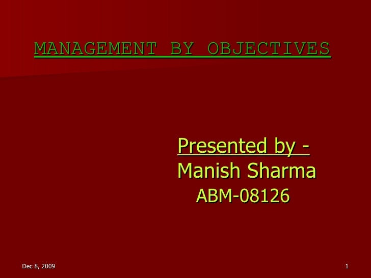 MANAGEMENT BY OBJECTIVES MANAGEMENT BY OBJECTIVES   Presented by -   Manish Sharma   ABM-08126