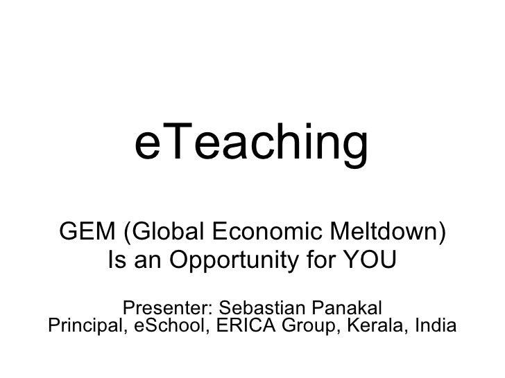 eTeaching GEM (Global Economic Meltdown) Is an Opportunity for YOU Presenter: Sebastian Panakal Principal, eSchool, ERICA ...