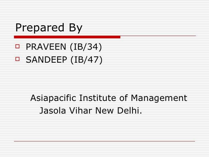 Prepared By <ul><li>PRAVEEN (IB/34) </li></ul><ul><li>SANDEEP (IB/47) </li></ul><ul><li>Asiapacific Institute of Managemen...